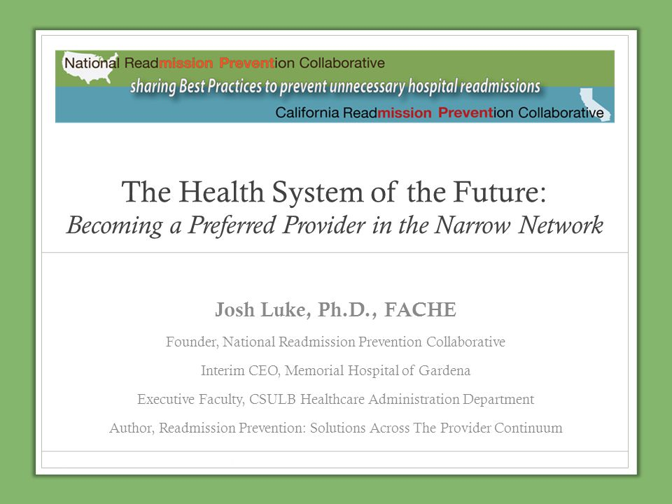 The Health System of the Future: Becoming a Preferred Provider in the Narrow Network Josh Luke, Ph.D., FACHE Founder, National Readmission Prevention
