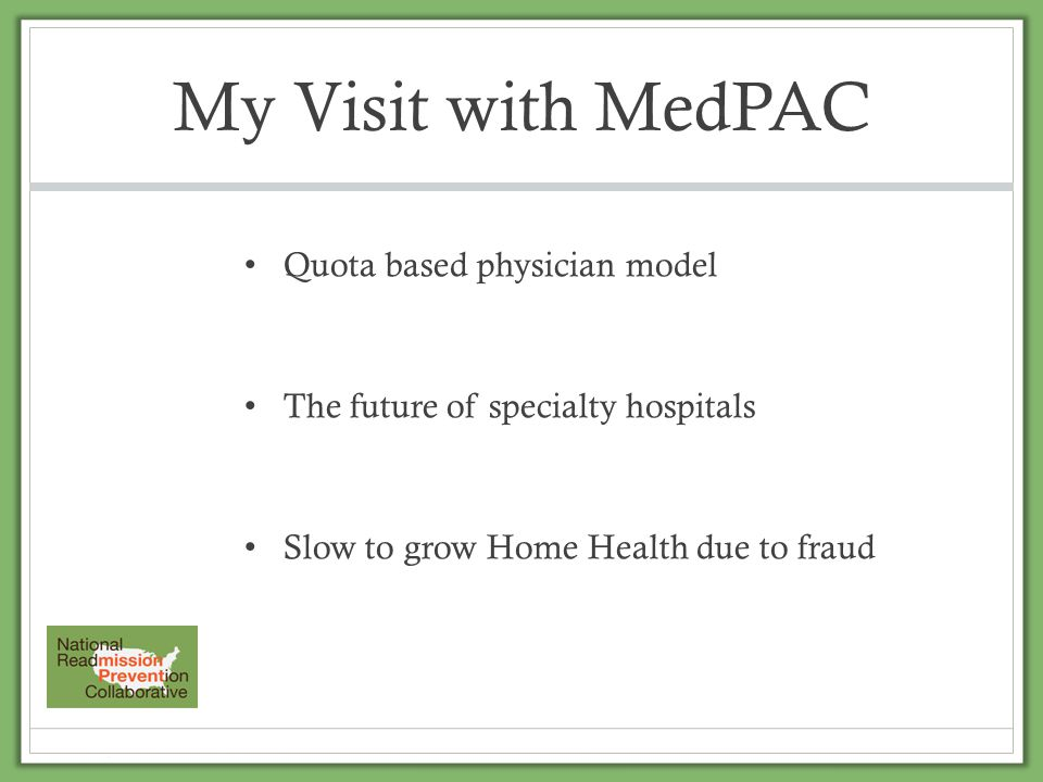 My Visit with MedPAC Quota based physician model The future of specialty hospitals Slow to grow Home Health due to fraud