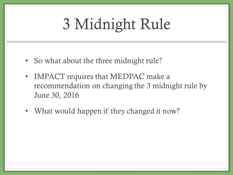 3 Midnight Rule So what about the three midnight rule? IMPACT requires that MEDPAC make a recommendation on changing the 3 midnight rule by June 30, 2