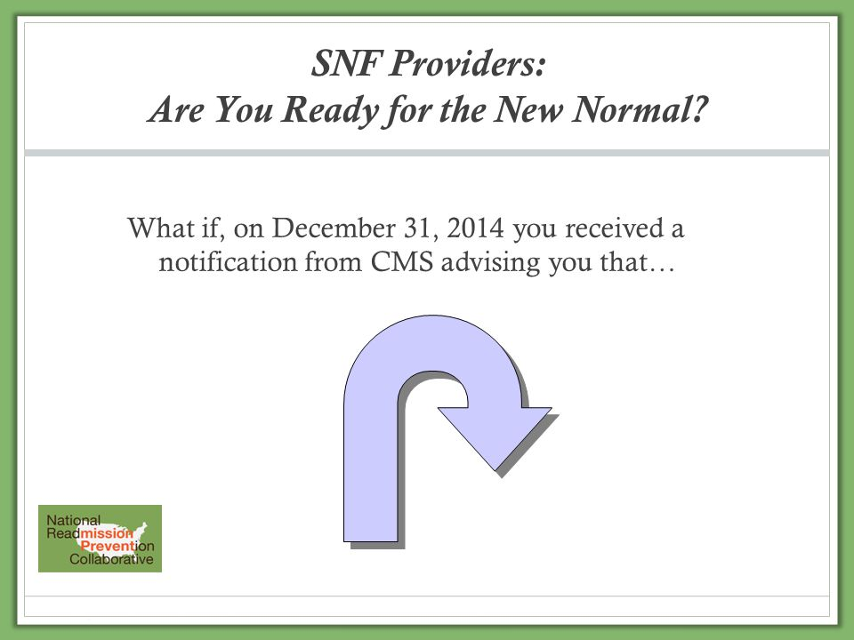 SNF Providers: Are You Ready for the New Normal? What if, on December 31, 2014 you received a notification from CMS advising you that…
