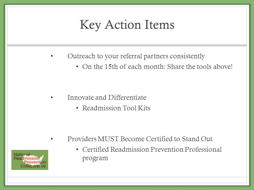Key Action Items Outreach to your referral partners consistently On the 15th of each month: Share the tools above! Innovate and Differentiate Readmiss
