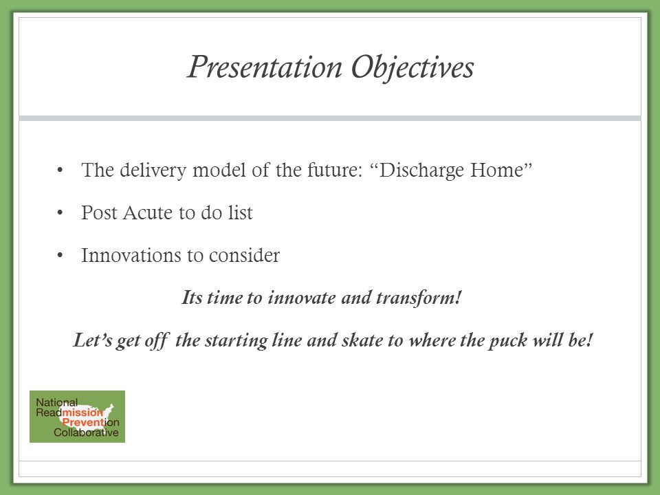 """Presentation Objectives The delivery model of the future: """"Discharge Home"""" Post Acute to do list Innovations to consider Its time to innovate and tran"""