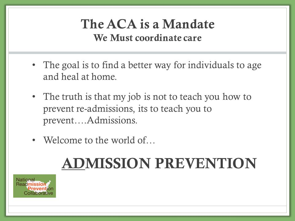 The ACA is a Mandate We Must coordinate care The goal is to find a better way for individuals to age and heal at home. The truth is that my job is not