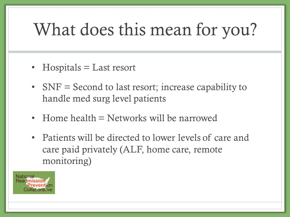What does this mean for you? Hospitals = Last resort SNF = Second to last resort; increase capability to handle med surg level patients Home health =