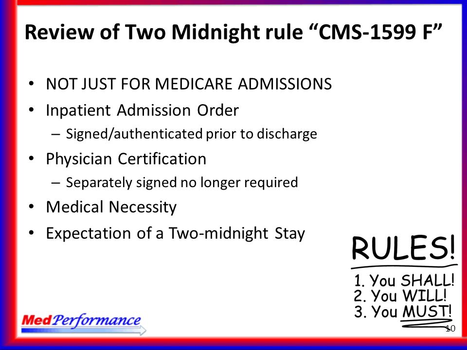 "Review of Two Midnight rule ""CMS-1599 F"" NOT JUST FOR MEDICARE ADMISSIONS Inpatient Admission Order – Signed/authenticated prior to discharge Physicia"