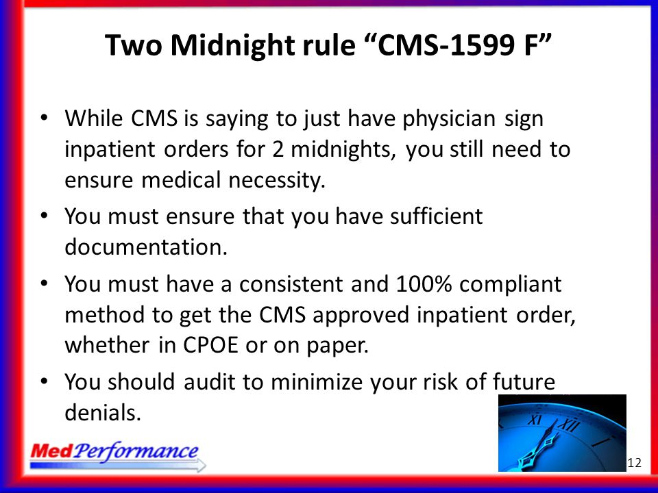"Two Midnight rule ""CMS-1599 F"" While CMS is saying to just have physician sign inpatient orders for 2 midnights, you still need to ensure medical nece"