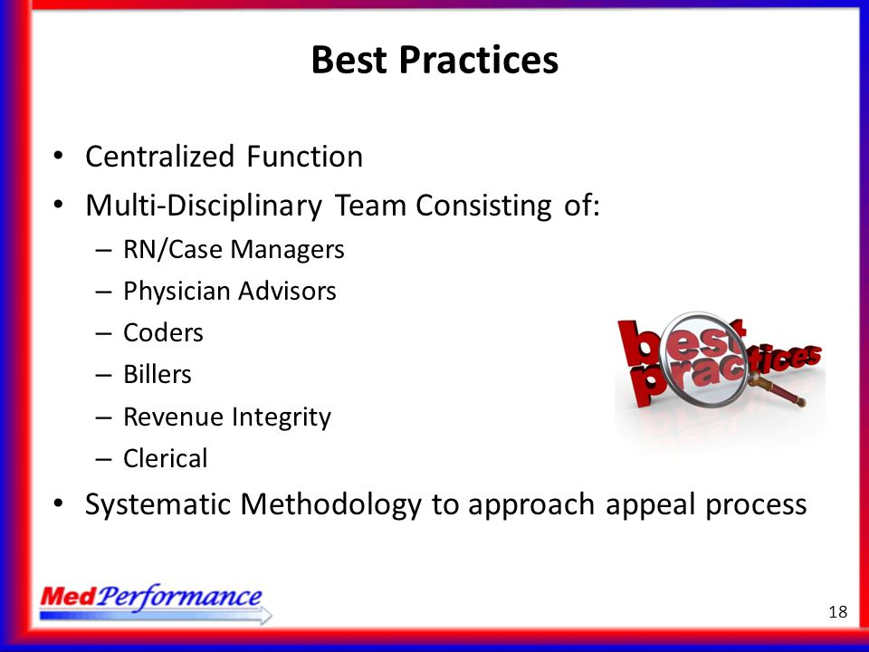 Best Practices Centralized Function Multi-Disciplinary Team Consisting of: – RN/Case Managers – Physician Advisors – Coders – Billers – Revenue Integr