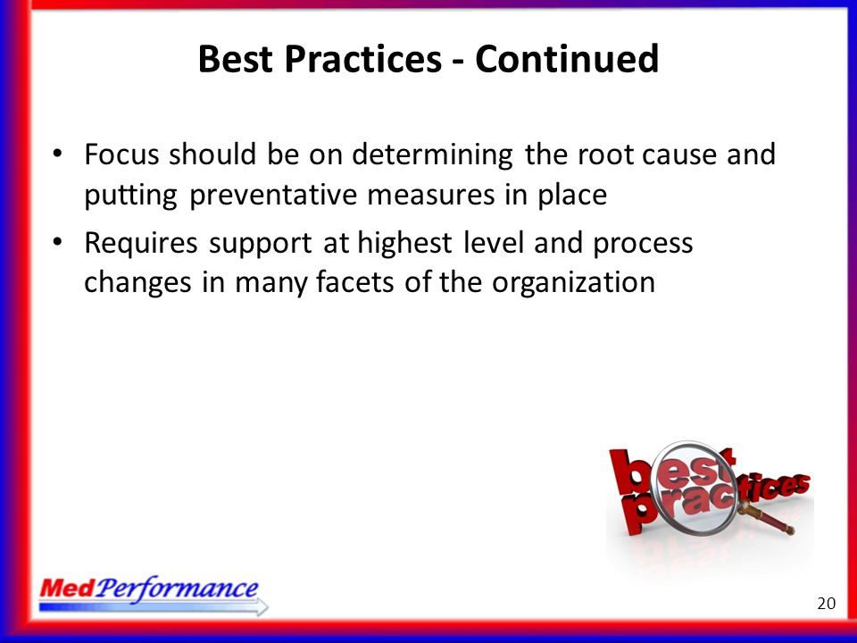 Best Practices - Continued Focus should be on determining the root cause and putting preventative measures in place Requires support at highest level