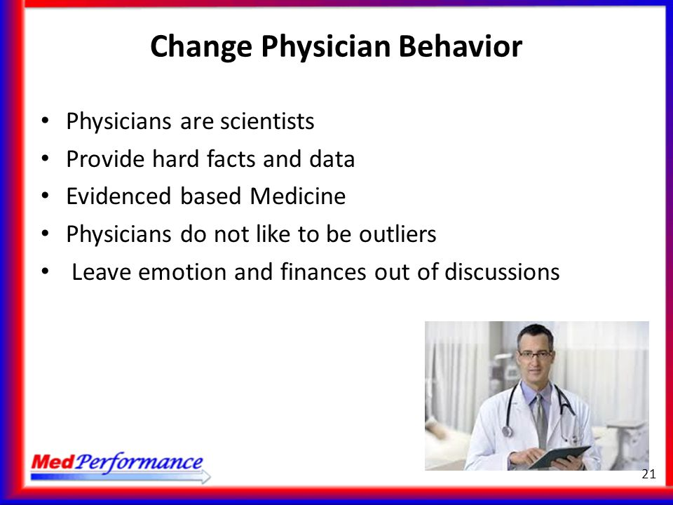 Change Physician Behavior Physicians are scientists Provide hard facts and data Evidenced based Medicine Physicians do not like to be outliers Leave e