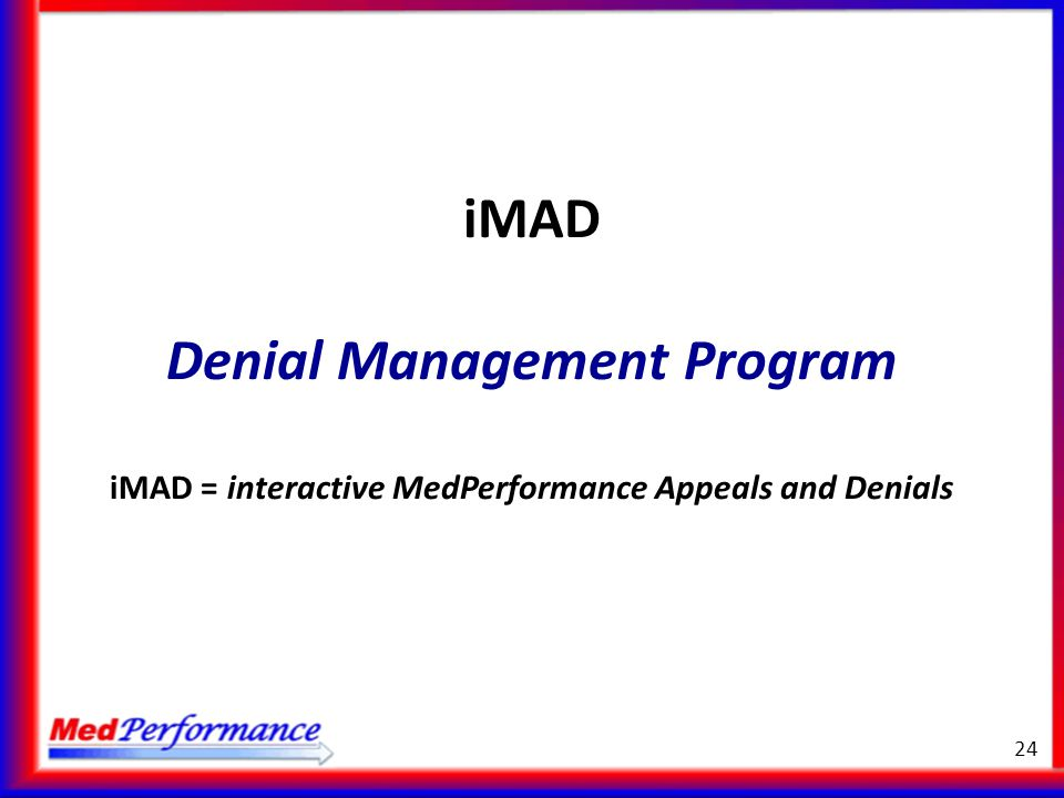 iMAD Denial Management Program iMAD = interactive MedPerformance Appeals and Denials 24
