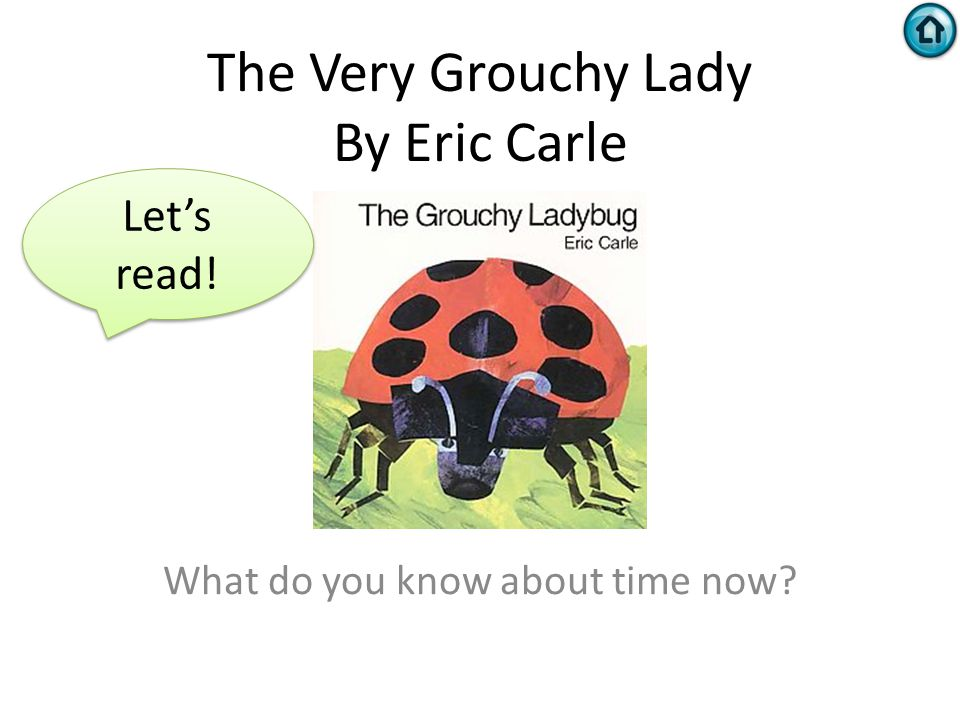 The Very Grouchy Lady By Eric Carle What do you know about time now? Let's read!