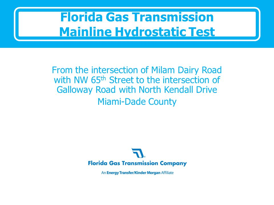 Florida Gas Transmission Mainline Hydrostatic Test From the intersection of Milam Dairy Road with NW 65 th Street to the intersection of Galloway Road with North Kendall Drive Miami-Dade County