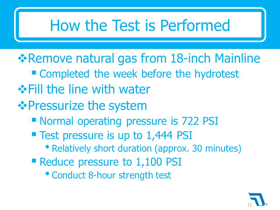  Remove natural gas from 18-inch Mainline  Completed the week before the hydrotest  Fill the line with water  Pressurize the system  Normal operating pressure is 722 PSI  Test pressure is up to 1,444 PSI Relatively short duration (approx.