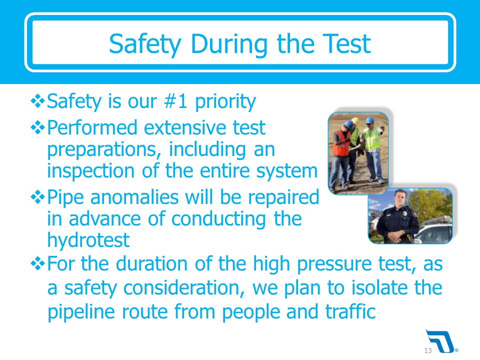  Safety is our #1 priority  Performed extensive test preparations, including an inspection of the entire system  Pipe anomalies will be repaired in