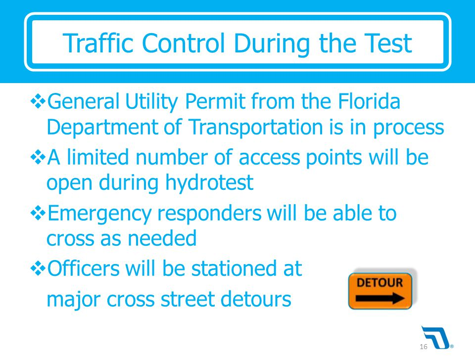  General Utility Permit from the Florida Department of Transportation is in process  A limited number of access points will be open during hydrotest  Emergency responders will be able to cross as needed  Officers will be stationed at major cross street detours Traffic Control During the Test 16