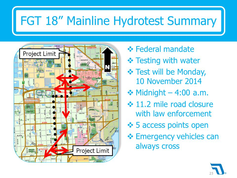 Project Limit N FGT 18 Mainline Hydrotest Summary  Federal mandate  Testing with water  Test will be Monday, 10 November 2014  Midnight – 4:00 a.m.