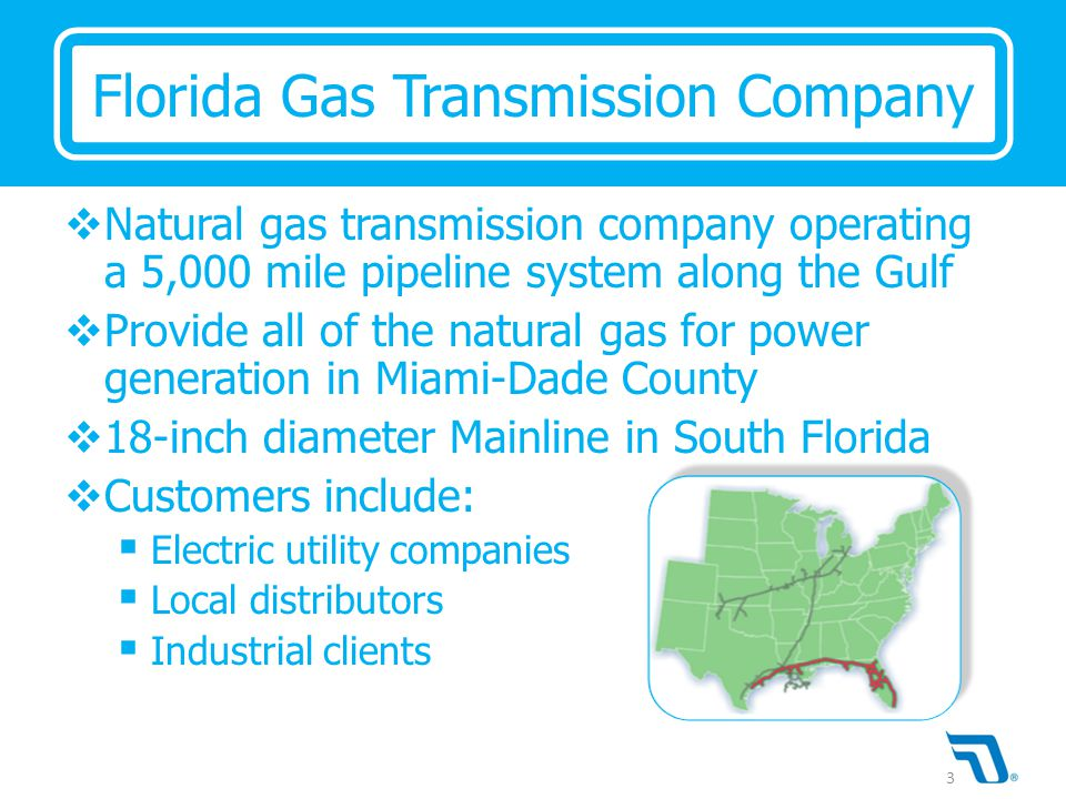  Natural gas transmission company operating a 5,000 mile pipeline system along the Gulf  Provide all of the natural gas for power generation in Miam