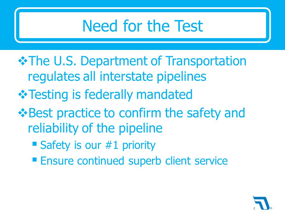  The U.S. Department of Transportation regulates all interstate pipelines  Testing is federally mandated  Best practice to confirm the safety and r