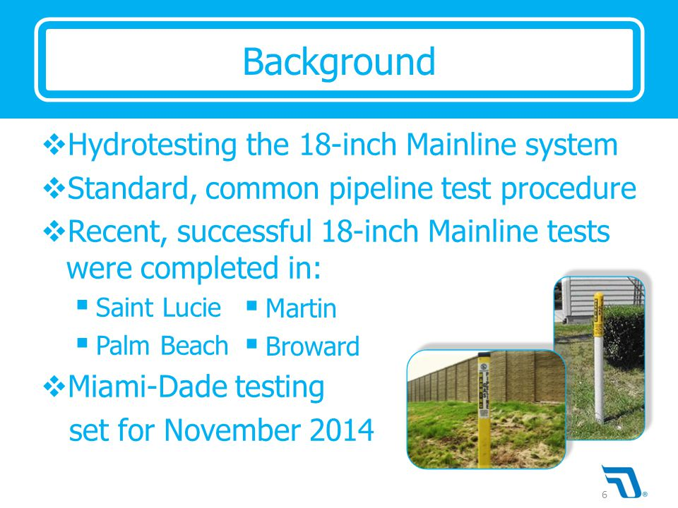  Hydrotesting the 18-inch Mainline system  Standard, common pipeline test procedure  Recent, successful 18-inch Mainline tests were completed in:  Saint Lucie  Palm Beach  Miami-Dade testing set for November 2014 Background  Martin  Broward 6