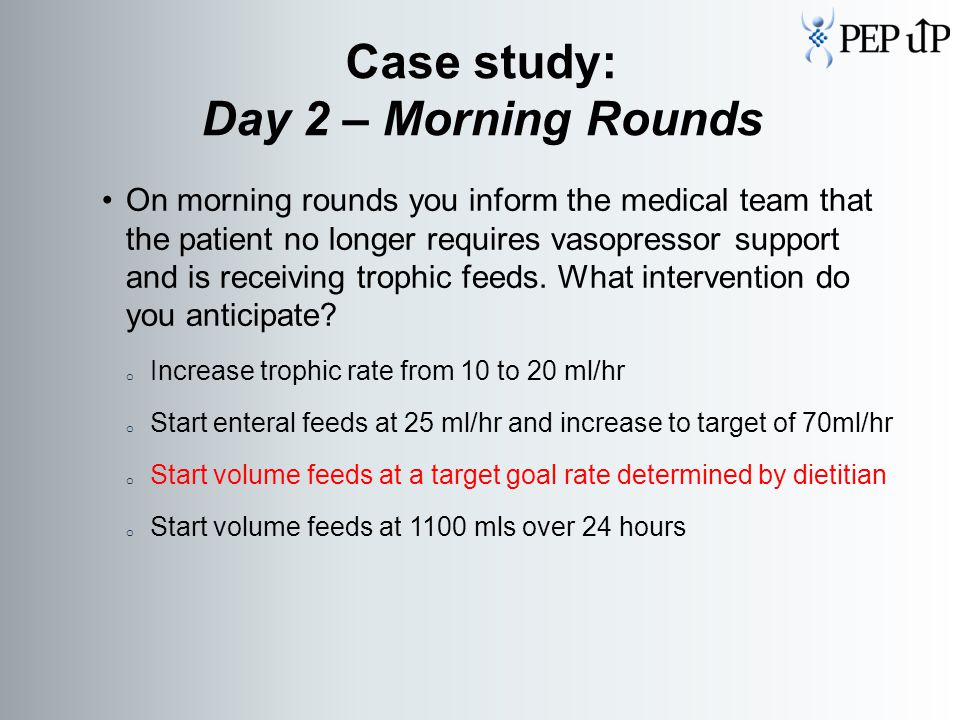On morning rounds you inform the medical team that the patient no longer requires vasopressor support and is receiving trophic feeds.