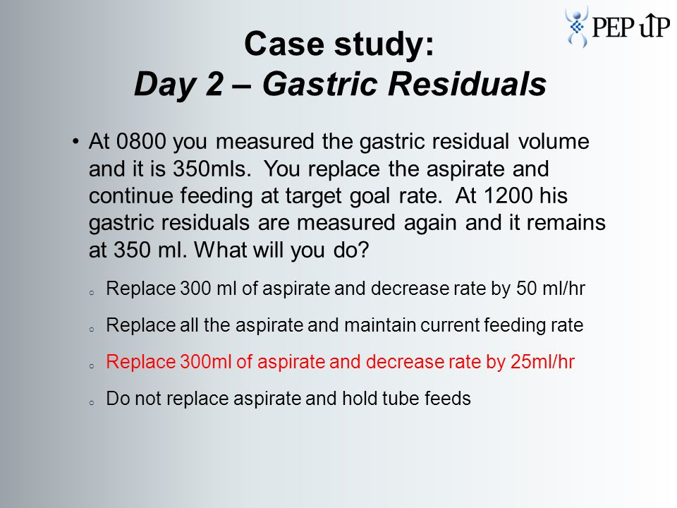 At 0800 you measured the gastric residual volume and it is 350mls.