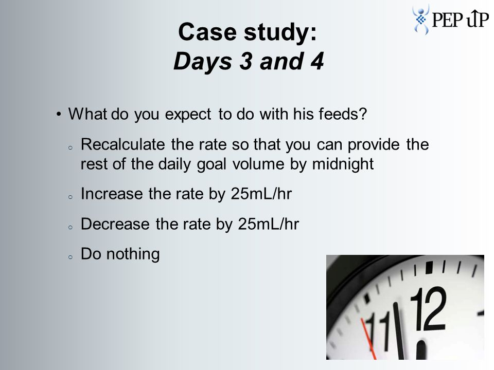 What do you expect to do with his feeds? o Recalculate the rate so that you can provide the rest of the daily goal volume by midnight o Increase the r