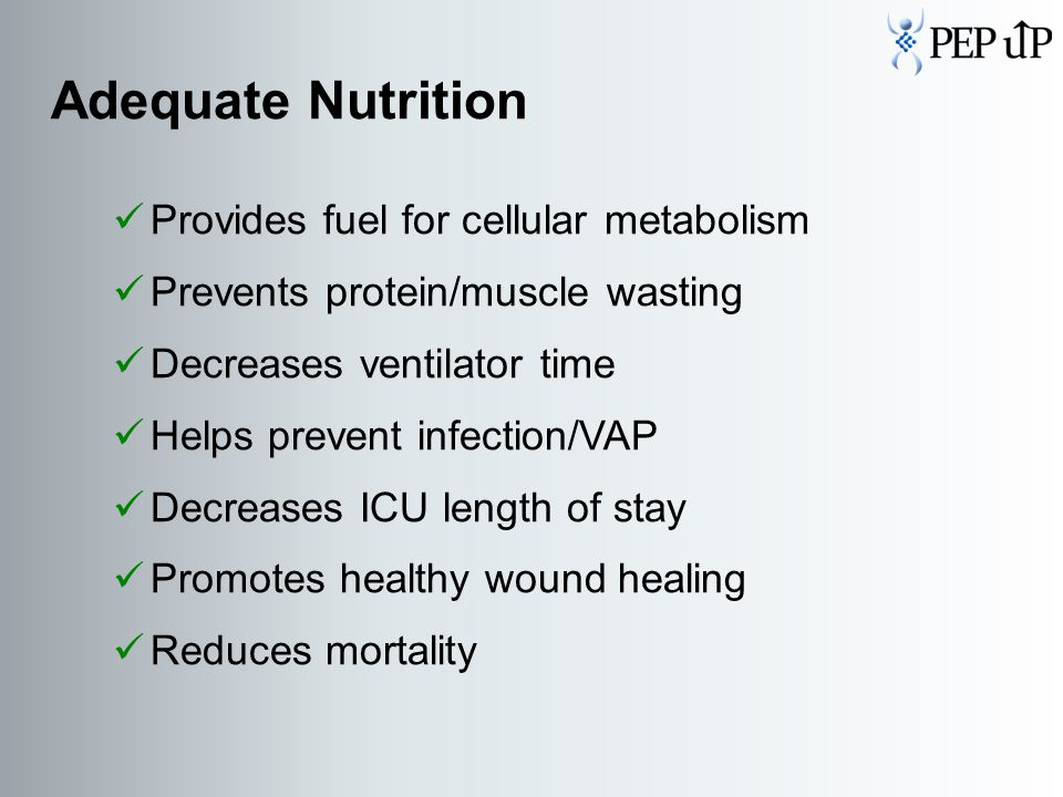 Adequate Nutrition Provides fuel for cellular metabolism Prevents protein/muscle wasting Decreases ventilator time Helps prevent infection/VAP Decreases ICU length of stay Promotes healthy wound healing Reduces mortality