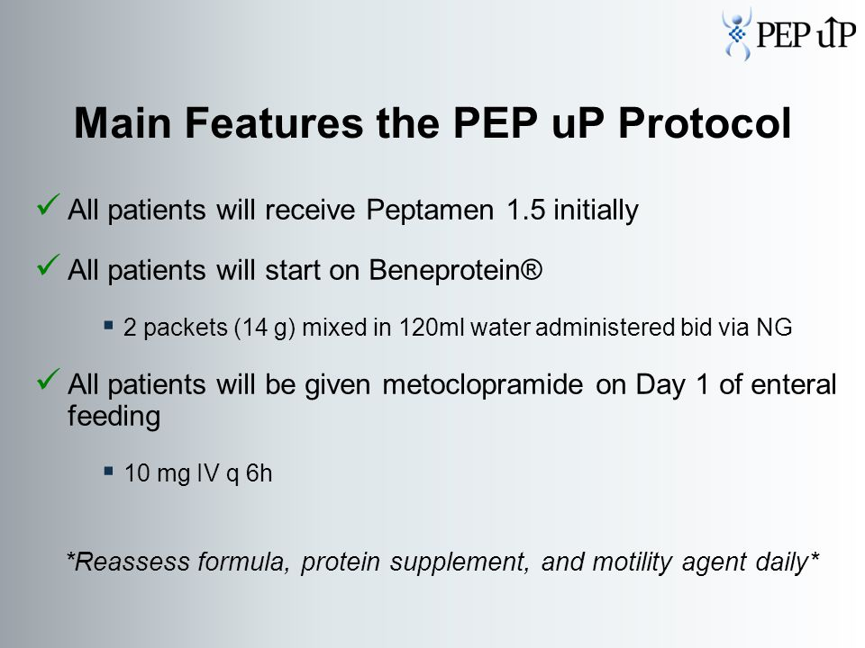 Main Features the PEP uP Protocol All patients will receive Peptamen 1.5 initially All patients will start on Beneprotein®  2 packets (14 g) mixed in 120ml water administered bid via NG All patients will be given metoclopramide on Day 1 of enteral feeding  10 mg IV q 6h *Reassess formula, protein supplement, and motility agent daily*