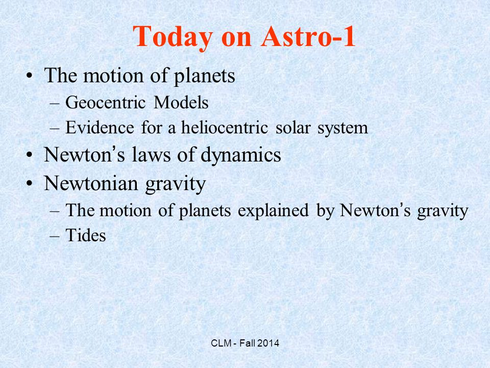 Today on Astro-1 The motion of planets –Geocentric Models –Evidence for a heliocentric solar system Newton's laws of dynamics Newtonian gravity –The motion of planets explained by Newton's gravity –Tides CLM - Fall 2014
