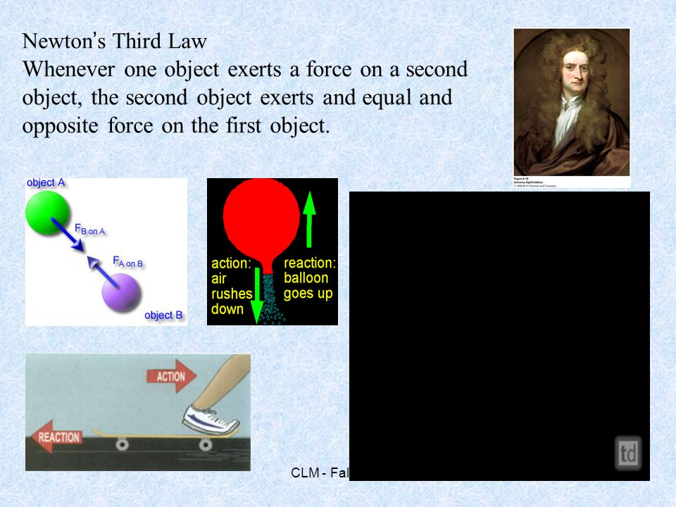 Newton's Third Law Whenever one object exerts a force on a second object, the second object exerts and equal and opposite force on the first object.