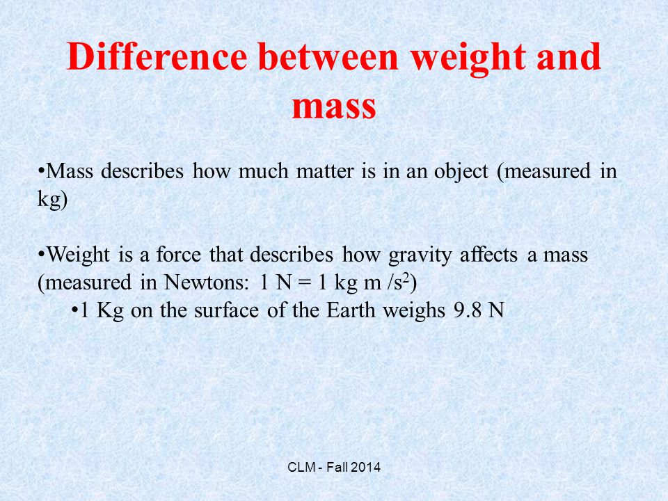 Difference between weight and mass Mass describes how much matter is in an object (measured in kg) Weight is a force that describes how gravity affects a mass (measured in Newtons: 1 N = 1 kg m /s 2 ) 1 Kg on the surface of the Earth weighs 9.8 N CLM - Fall 2014