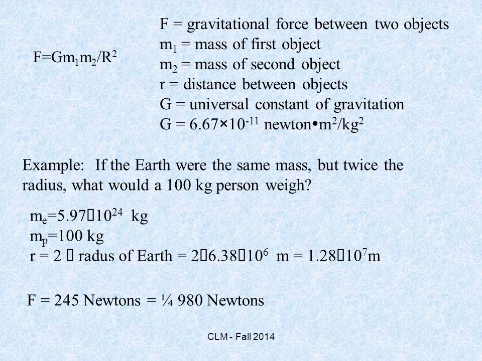 F = gravitational force between two objects m 1 = mass of first object m 2 = mass of second object r = distance between objects G = universal constant of gravitation G = 6.67×10 -11 newton  m 2 /kg 2 Example: If the Earth were the same mass, but twice the radius, what would a 100 kg person weigh.