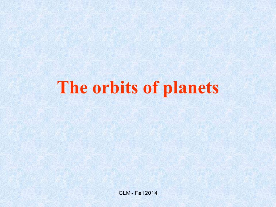 The orbits of planets CLM - Fall 2014
