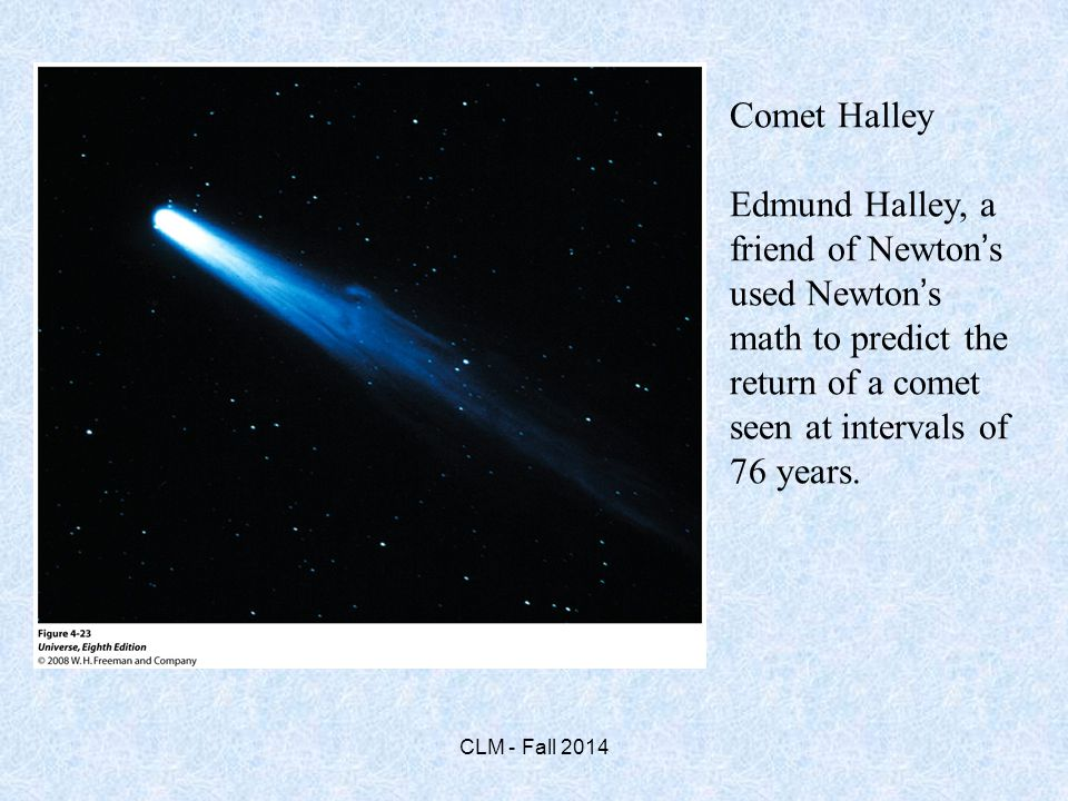 Comet Halley Edmund Halley, a friend of Newton's used Newton's math to predict the return of a comet seen at intervals of 76 years.