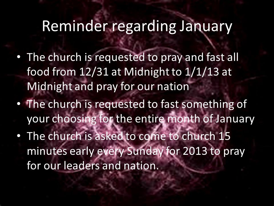 Reminder regarding January The church is requested to pray and fast all food from 12/31 at Midnight to 1/1/13 at Midnight and pray for our nation The church is requested to fast something of your choosing for the entire month of January The church is asked to come to church 15 minutes early every Sunday for 2013 to pray for our leaders and nation.
