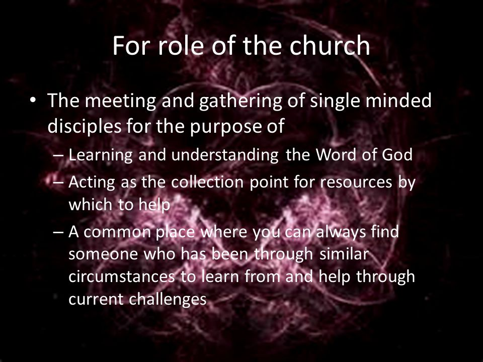 For role of the church The meeting and gathering of single minded disciples for the purpose of – Learning and understanding the Word of God – Acting as the collection point for resources by which to help – A common place where you can always find someone who has been through similar circumstances to learn from and help through current challenges