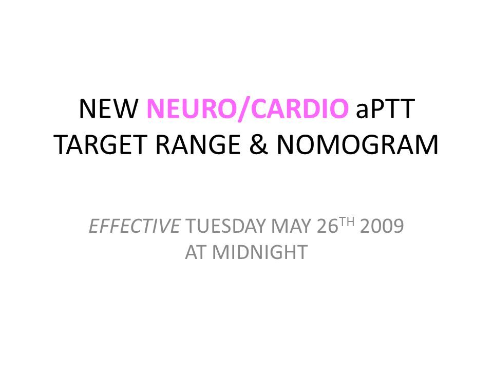 NEW NEURO/CARDIO aPTT TARGET RANGE & NOMOGRAM EFFECTIVE TUESDAY MAY 26 TH 2009 AT MIDNIGHT