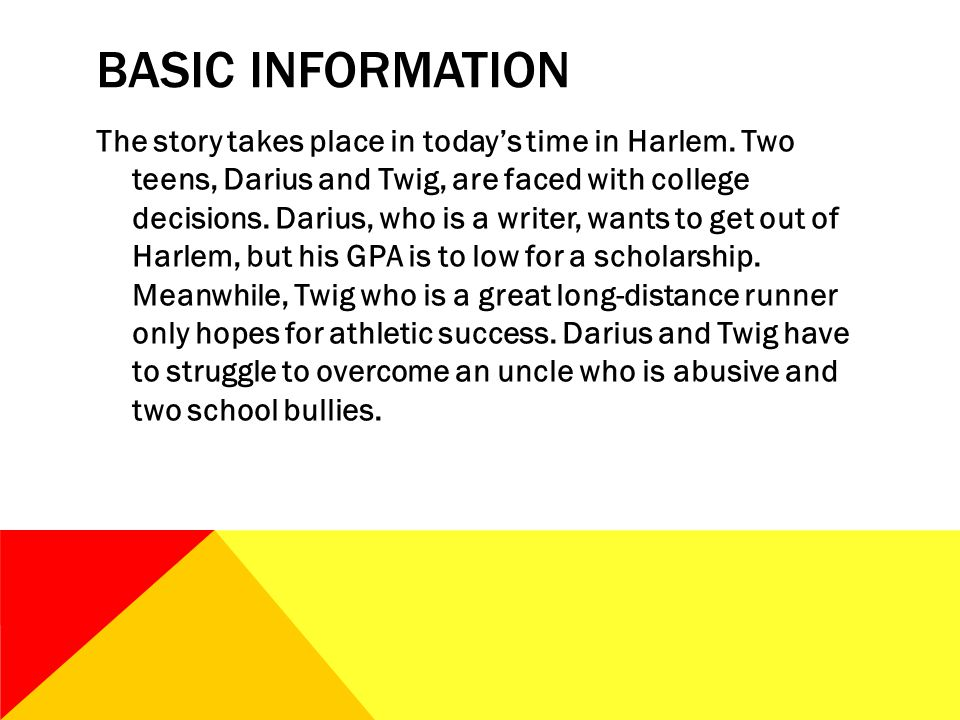 BASIC INFORMATION The story takes place in today's time in Harlem. Two teens, Darius and Twig, are faced with college decisions. Darius, who is a writ