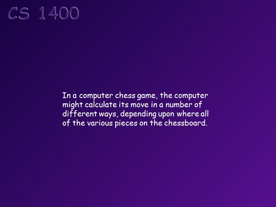 In a computer chess game, the computer might calculate its move in a number of different ways, depending upon where all of the various pieces on the chessboard.