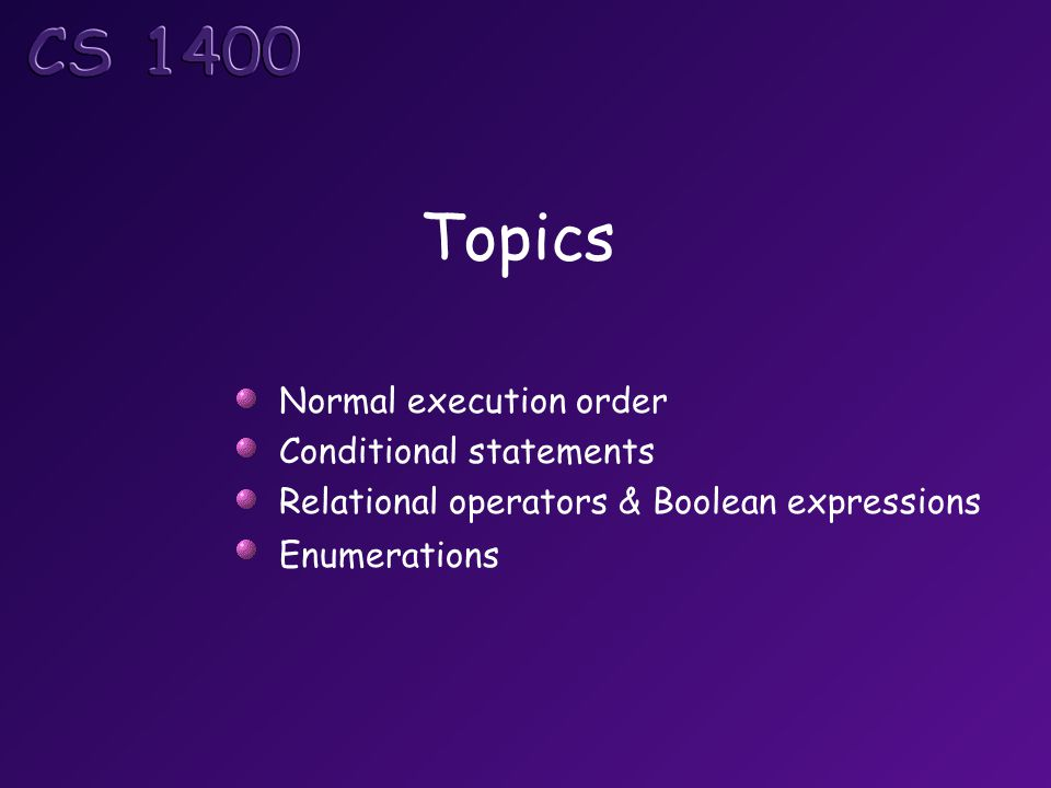 Objectives At the completion of this topic, students should be able to: Describe the normal flow of control through a C# program Correctly use if statements in a C# program Explain how to use relational operators to write a Boolean expression and use them correctly in a C# program Correctly use if/else statements in a C# program Correctly use blocks in if/else statements Correctly use a switch statement in a C# program Describe enumerations and use them in a C# program Correctly use the logical operators to make complex Boolean expressions