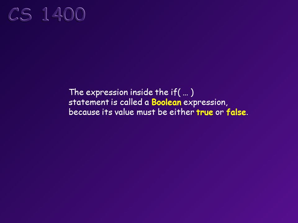 The expression inside the if( … ) statement is called a Boolean expression, because its value must be either true or false.