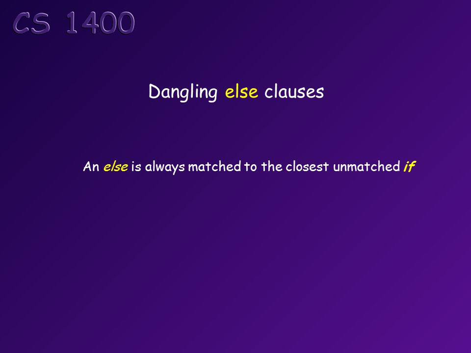 Dangling else clauses An else is always matched to the closest unmatched if