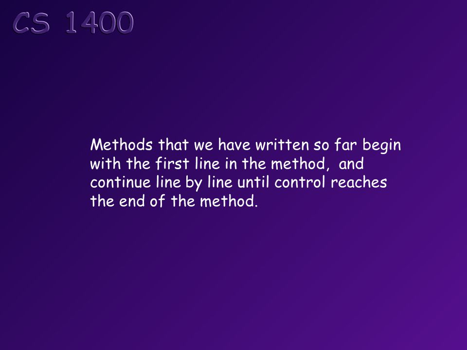 Methods that we have written so far begin with the first line in the method, and continue line by line until control reaches the end of the method.