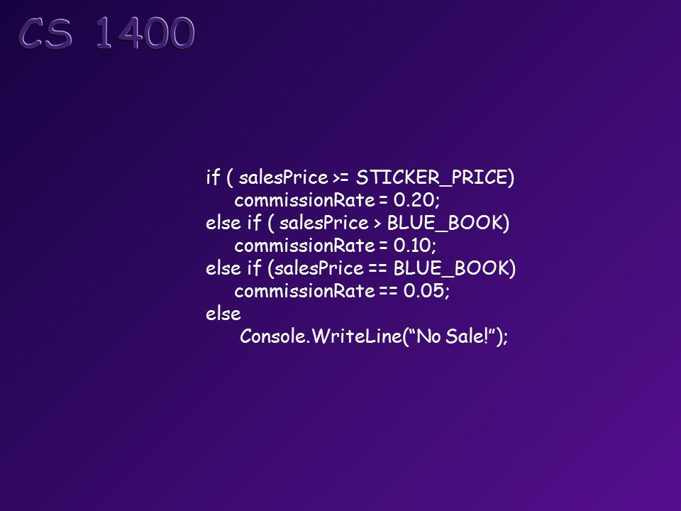 if ( salesPrice >= STICKER_PRICE) commissionRate = 0.20; else if ( salesPrice > BLUE_BOOK) commissionRate = 0.10; else if (salesPrice == BLUE_BOOK) commissionRate == 0.05; else Console.WriteLine( No Sale! );