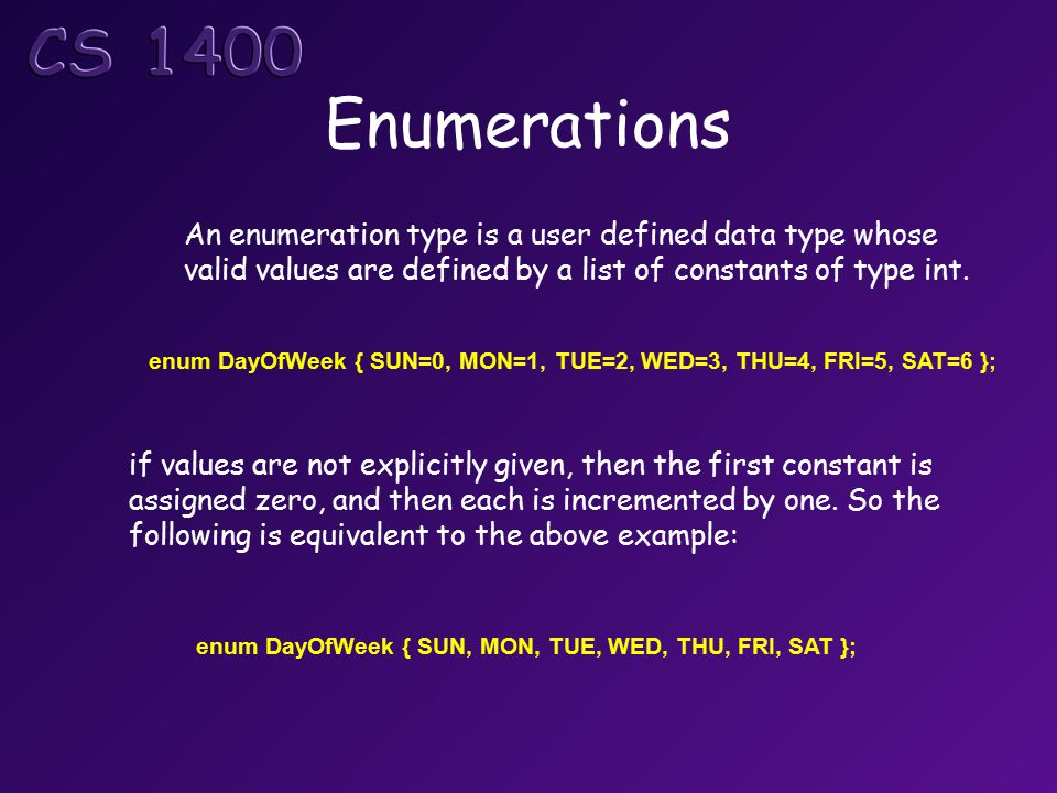 Enumerations An enumeration type is a user defined data type whose valid values are defined by a list of constants of type int.