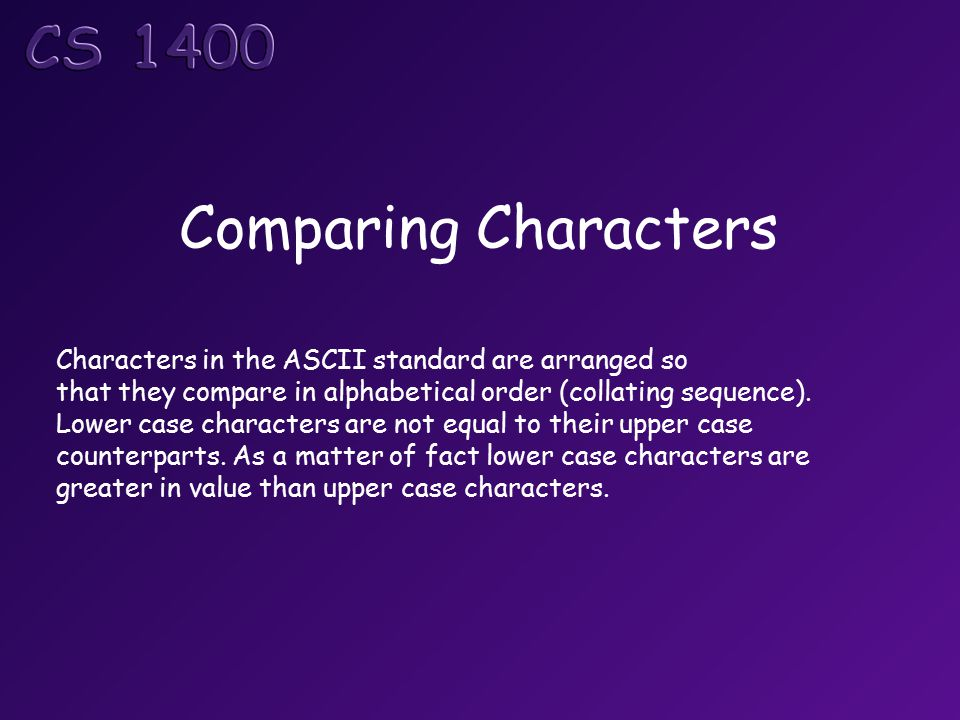 Comparing Characters Characters in the ASCII standard are arranged so that they compare in alphabetical order (collating sequence).