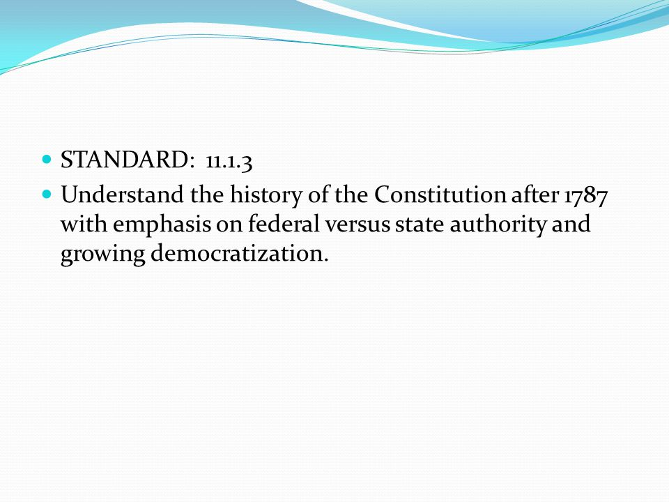 STANDARD: 11.1.3 Understand the history of the Constitution after 1787 with emphasis on federal versus state authority and growing democratization.