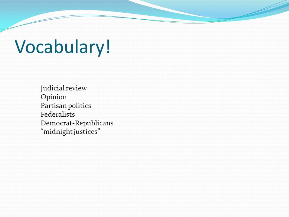 "Vocabulary! Judicial review Opinion Partisan politics Federalists Democrat-Republicans ""midnight justices"""