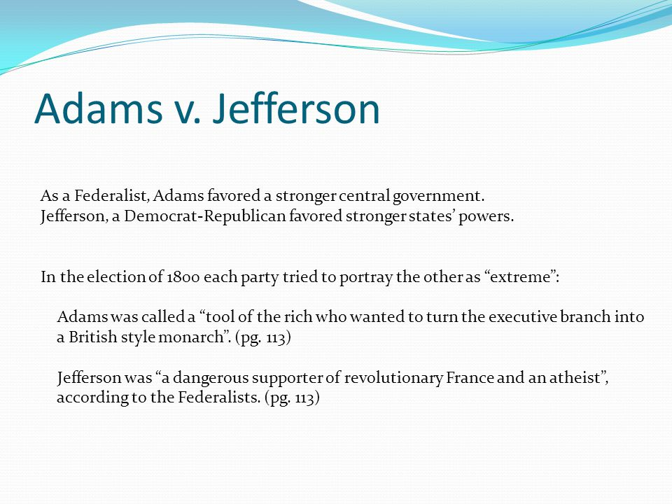 Adams v. Jefferson As a Federalist, Adams favored a stronger central government. Jefferson, a Democrat-Republican favored stronger states' powers. In