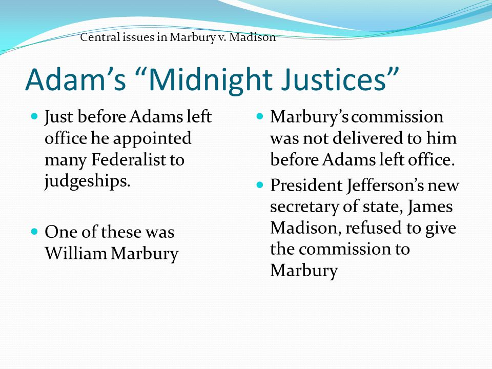"Adam's ""Midnight Justices"" Just before Adams left office he appointed many Federalist to judgeships. One of these was William Marbury Marbury's commis"
